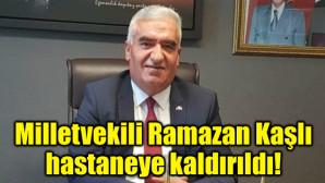 Milletvekili Ramazan Kaşlı hastaneye kaldırıldı!