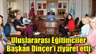 Uluslararası Eğitimciler Başkan Dinçer'i ziyaret etti
