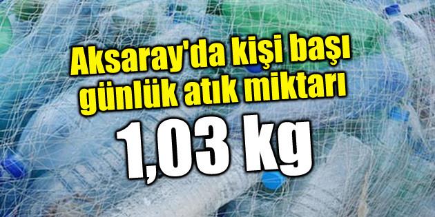 Aksaray'da kişi başı günlük atık miktarı: 1,03 kg