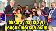 Aksaray'da iki ayrı gençlik merkezi törenle açıldı