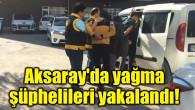 Aksaray'da yağma şüphelileri yakalandı!