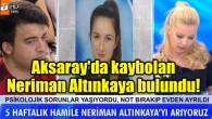 Aksaray'da kaybolan 5 haftalık hamile Neriman Altınkaya bulundu!