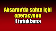 Aksaray'da sahte içki operasyonunda 1 kişi tutuklandı