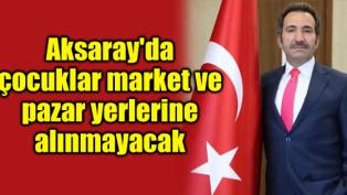Aksaray'da çocuklar market ve pazar yerlerine alınmayacak