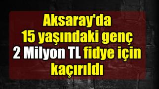 Aksaray'da 15 yaşındaki genç 2 Milyon TL fidye için kaçırıldı