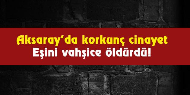 Aksaray'da korkunç cinayet: Eşini vahşice öldürdü!