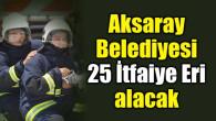 Aksaray Belediyesi 25 İtfaiye Eri alacak