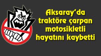 Aksaray'da traktöre çarpan motosikletli hayatını kaybetti