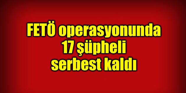 FETÖ operasyonunda 17 şüpheli serbest kaldı