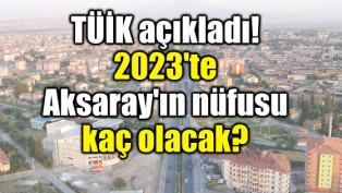 TÜİK açıkladı! 2023'te Aksaray'ın nüfusu kaç olacak?