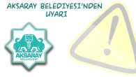 Aksaray Belediyesi'nden uyarı