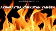 Aksaray'da korkutan yangın!