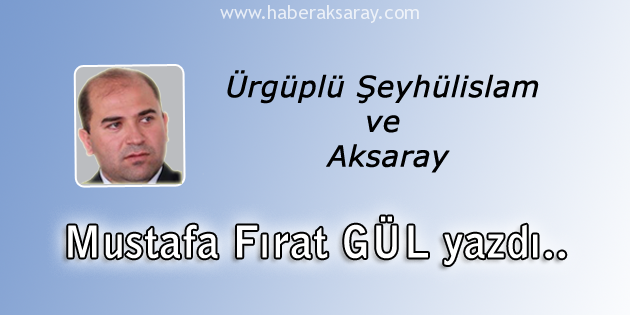 Mustafa Fırat Gül - Ürgüplü Şeyhülislam ve Aksaray
