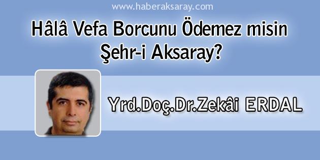 Yrd.Doç.Dr.Zekâi ERDAL - Hâlâ Vefa Borcunu Ödemez misin Şehr-i Aksaray?
