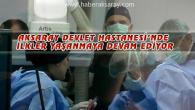 Aksaray Devlet Hastanesi'nde ilkler yaşanmaya devam ediyor