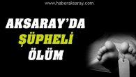 Aksaray'da şüpheli ölüm!