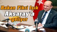 Bakan Fikri Işık Aksaray'a geliyor
