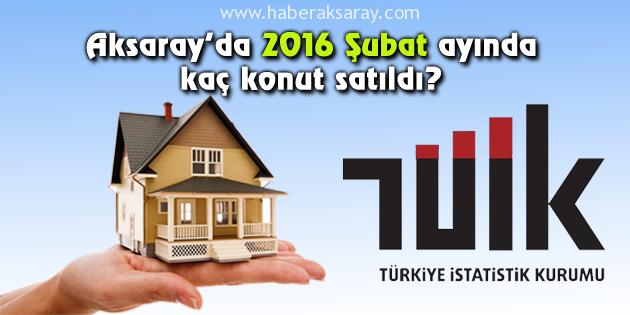 Aksaray 2016 Şubat ayı konut satışları açıklandı