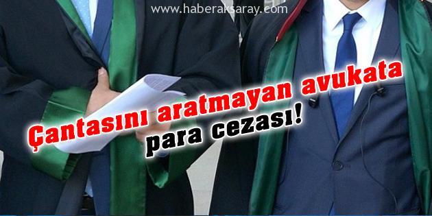 aksaray-cantasini-aratmayan-avukata-para-cezasi