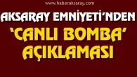 Aksaray Emniyeti'nden canlı bomba açıklaması