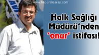 Aksaray Halk Sağlığı Müdürü'nden 'onur' istifası!