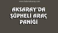 Aksaray'da şüpheli araç paniği
