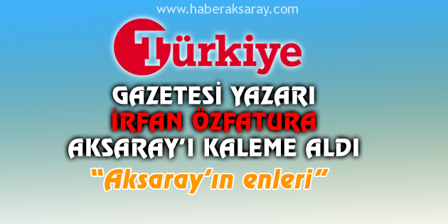 Türkiye Gazetesi yazarı Özfatura, Aksaray'ı kaleme aldı