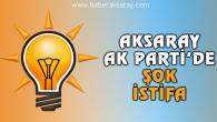 Aksaray AK Parti'de şok istifa!