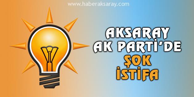 Aksaray Ak Parti'de şok istifa