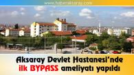 Aksaray Devlet Hastanesi'nde ilk BYPASS ameliyatı yapıldı