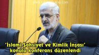 'İslami Şahsiyet ve Kimlik İnşası' konulu konferans düzenlendi