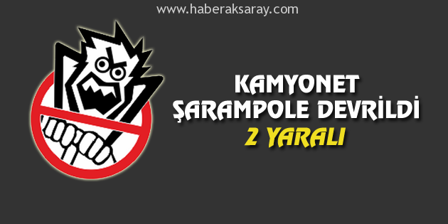 Aksaray'da kamyonet şarampole devrildi: 2 yaralı