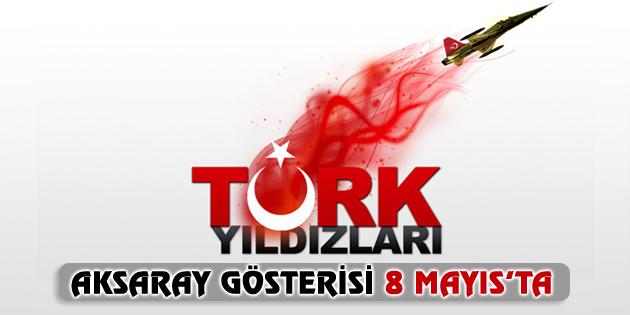 Türk Yıldızları Aksaray gösteri uçuşu 8 Mayıs'ta