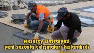 Aksaray Belediyesi yeni sezonla çalışmaları hızlandırdı