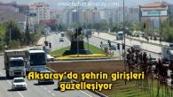 Aksaray'da şehrin girişleri güzelleşiyor