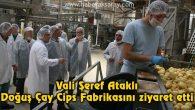Vali Şeref Ataklı Doğuş Çay Cips Fabrikasını ziyaret etti