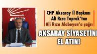CHP İl Başkanı Toprak: Aksaray siyasetine el atın!