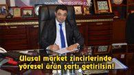 Ulusal market zincirlerinde yöresel ürün şartı getirilsin!
