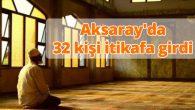 Aksaray'da 32 kişi itikafa girdi