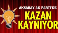 Aksaray Ak Parti'de kazan kaynıyor!
