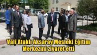 Vali Ataklı Aksaray Mesleki Eğitim Merkezini ziyaret etti
