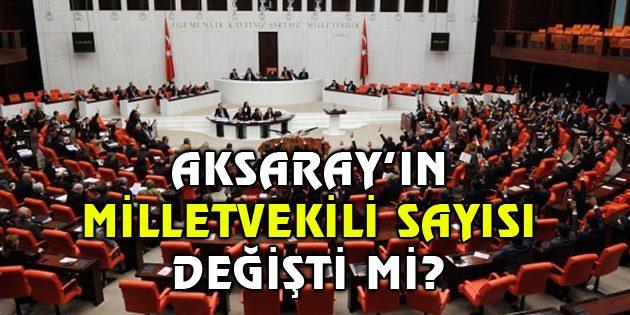 Aksaray'da Milletvekili sayısı değişti mi?