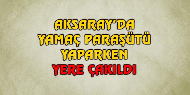 aksaray-yamac-parasutu-yaparken-yere-cakildi