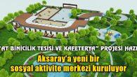 Aksaray'a yeni bir sosyal aktivite merkezi kuruluyor
