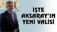 İşte Aksaray'ın yeni Valisi