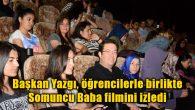 Başkan Yazgı, öğrencilerle birlikte Somuncu Baba filmini izledi