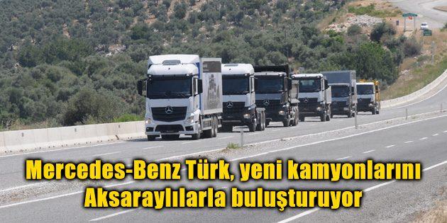 Mercedes-Benz Türk, yeni kamyonlarını Aksaraylılarla buluşturuyor