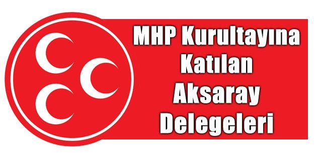 İşte MHP kurultayına katılan Aksaray delegeleri
