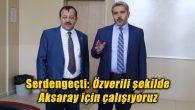 Serdengeçti: Özverili şekilde Aksaray için çalışıyoruz