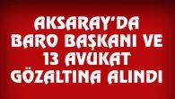 Aksaray Baro Başkanı ve 13 Avukat gözaltına alındı
